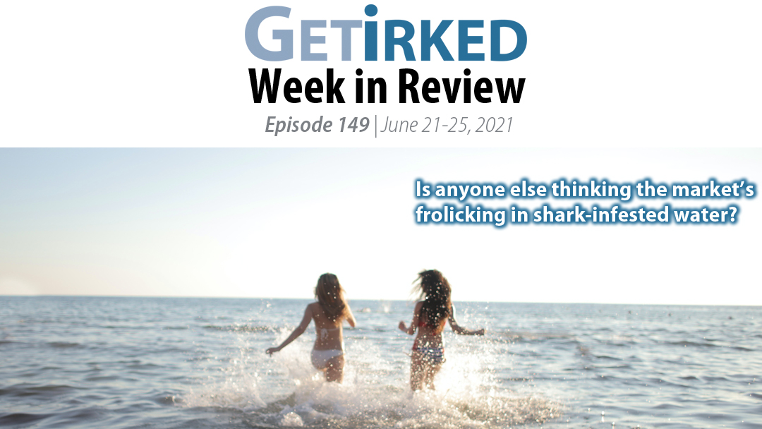 Get Irked's Week in Review Episode 149 for June 21-25 2021