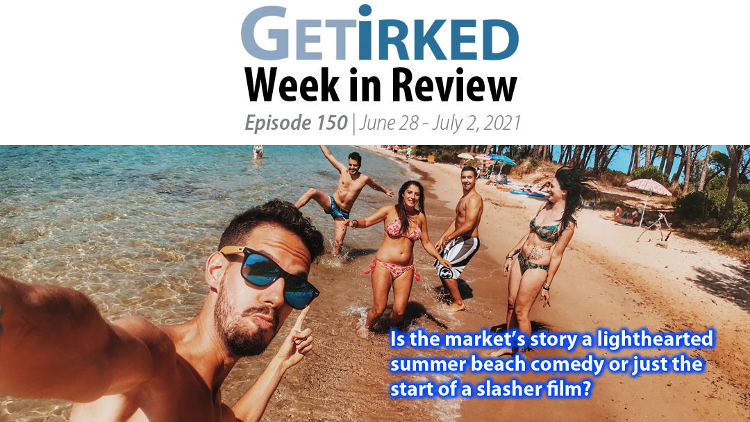Get Irked's Week in Review Episode 150 for June 28 - July 2 2021