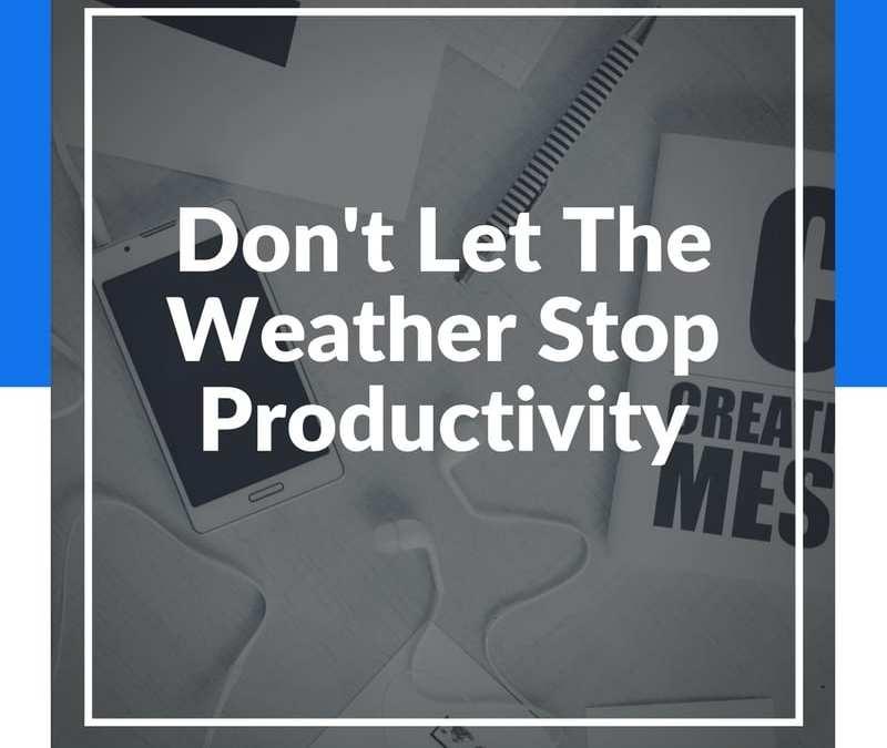 Don't Let The Weather Halt Your Productivity