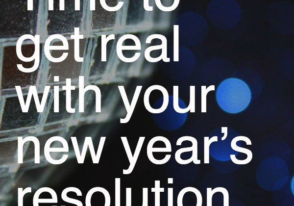 Time to get real with your new year's resolution