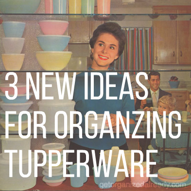 3 new ideas for organizing tupperware