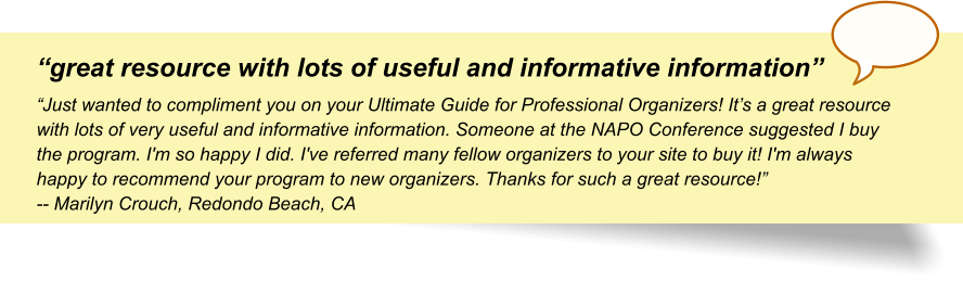 """""""great resource with lots of useful and informative information"""" """"Just wanted to compliment you on your Ultimate Guide for Professional Organizers! It's a great resource with lots of very useful and informative information. Someone at the NAPO Conference suggested I buy the program. I'm so happy I did. I've referred many fellow organizers to your site to buy it! I'm always happy to recommend your program to new organizers. Thanks for such a great resource!"""" -- Marilyn Crouch, Redondo Beach, CA"""