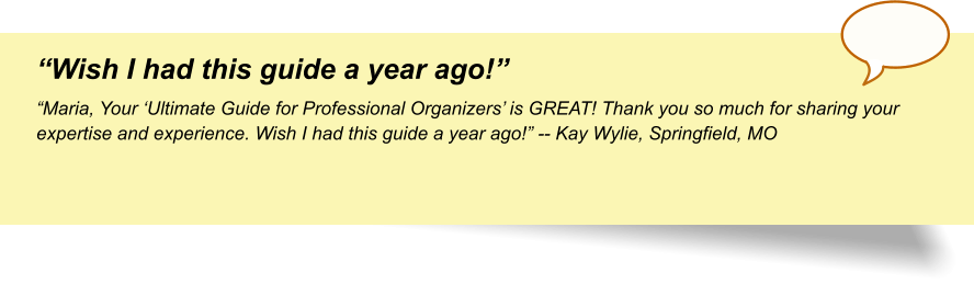 """""""Wish I had this guide a year ago!"""" """"Maria, Your 'Ultimate Guide for Professional Organizers' is GREAT! Thank you so much for sharing your expertise and experience. Wish I had this guide a year ago!"""" -- Kay Wylie, Springfield, MO"""