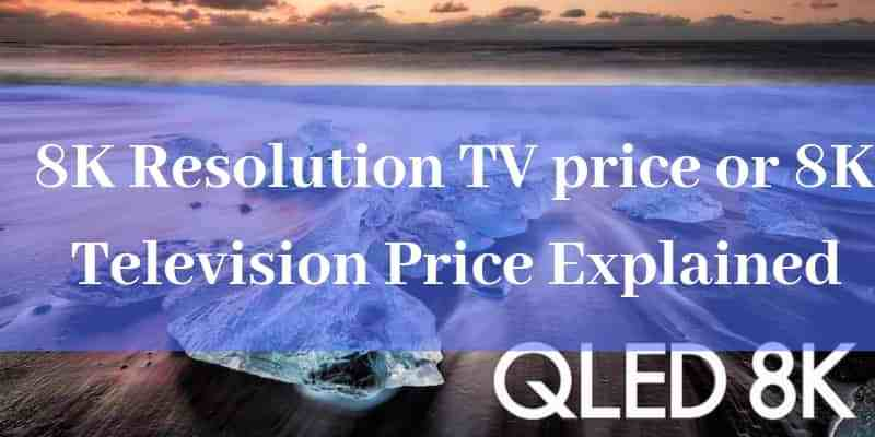 8K Resolution TV price or 8K Television Price Explained