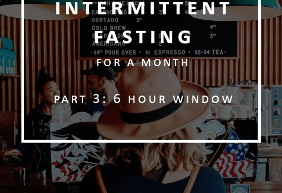 Intermittent Fasting Part 3: 6 Hour Eating Window