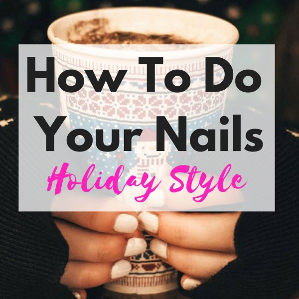 How To Do Your Nails Holiday Style