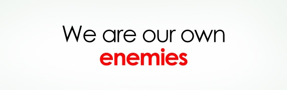 we are our own enemies