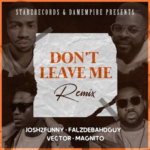 Josh2funny – Don't Leave Me (Remix) Ft Falz x Vector & Magnito