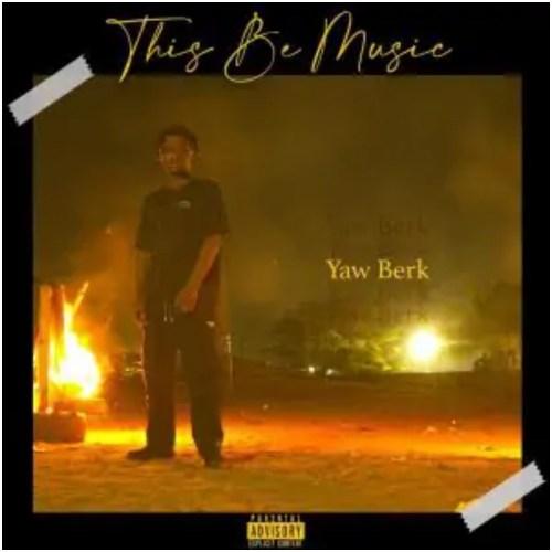 Yaw Berk – This Be Music (Prod By Samsney)