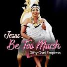Gifty Osei – Jesus Be Too Much