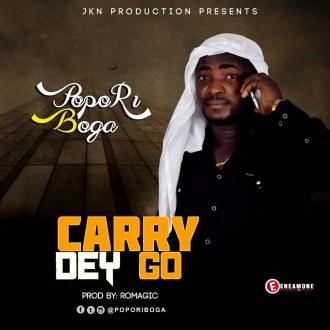 Popori Boga – Carry Dey Go (Prod. By Romagic Beat)(www.GhanaMix.coma)