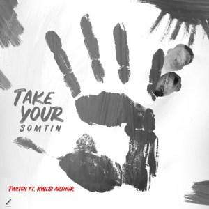 Take Your Somtin by Twitch feat. Kwesi Arthur