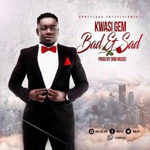Bad & Sad by Kwasi Gem