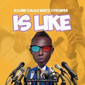 Is Like by DJ Lord feat. MOG Beatz & Patapaa