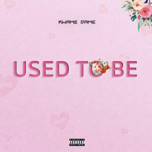 Used To Be by Kwame Dame