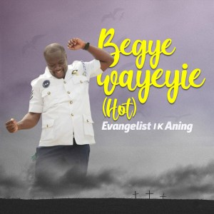 Begye Wayeyie (Hot) by Evangelist I K Aning