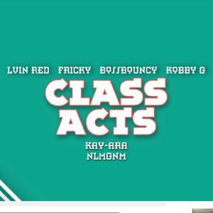 Class Acts by Lvin Red feat. Fricky, BossBouncy, Kobby G, Kay-Ara, NLMGNM