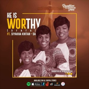He Is Worthy by Daughters of Glorious Jesus feat. Siyakha Khitah