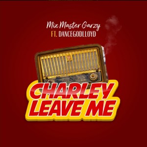 Charley Leave Me by Mix Master Garzy feat. Dancegodlloyd