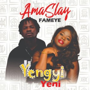 Yengyi Yeni by Ama Slay feat. Fameye