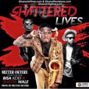 Shattered Lives (Soundtrack) by Mizter Okyere feat. Shatta Wale
