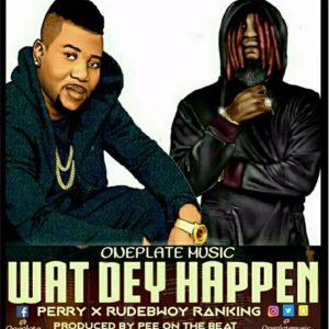 Wat Dey Happen by Perry (One Plate) feat. Rudebwoy Ranking