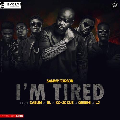 Sammy Forson - I'm Tired (Feat Cabum x EL x Ko-jo Cue x Obibini x LJ)