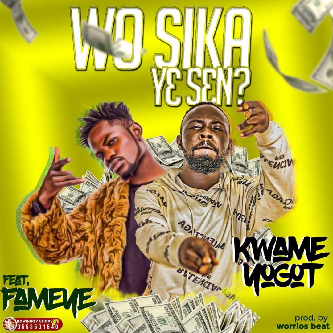 Kwame Yogot - Wo Sika Ye Sen (feat Fameye) (Prod by Worrios Beatz)