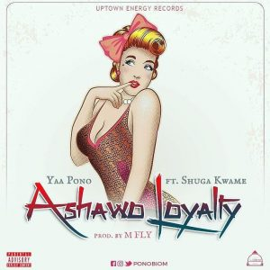 Yaa Pono ft Shuga Kwame - Ashawo Loyalty (Prod By M Fly)
