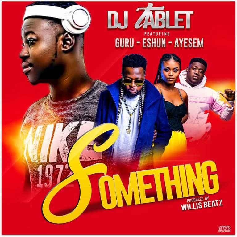 Dj Tablet – Something ft. eShun, Guru & Ayesem (Prod. by WillisBeatz)