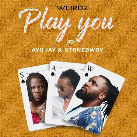 Weirdz – Play You Ft. Stonebwoy x Ayo Jay