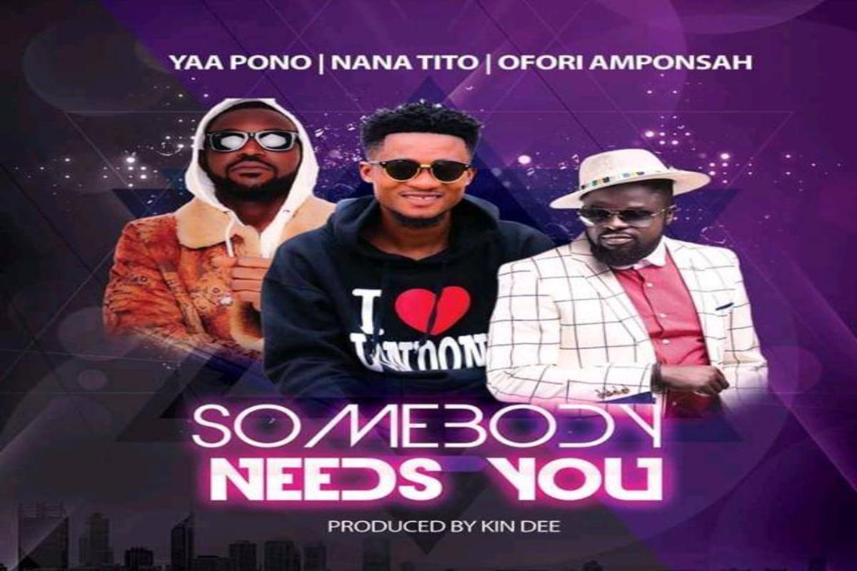 Nana Tito – Somebody Needs You ft Ofori Amponsah X Yaa Pono