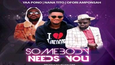 Photo of Nana Tito – Somebody Needs You ft Ofori Amponsah X Yaa Pono