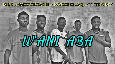 Photo of Mijo x Messisado x Kwesi Blaq x T. Toomy – Wani Aba (Prod By Y Konnect)