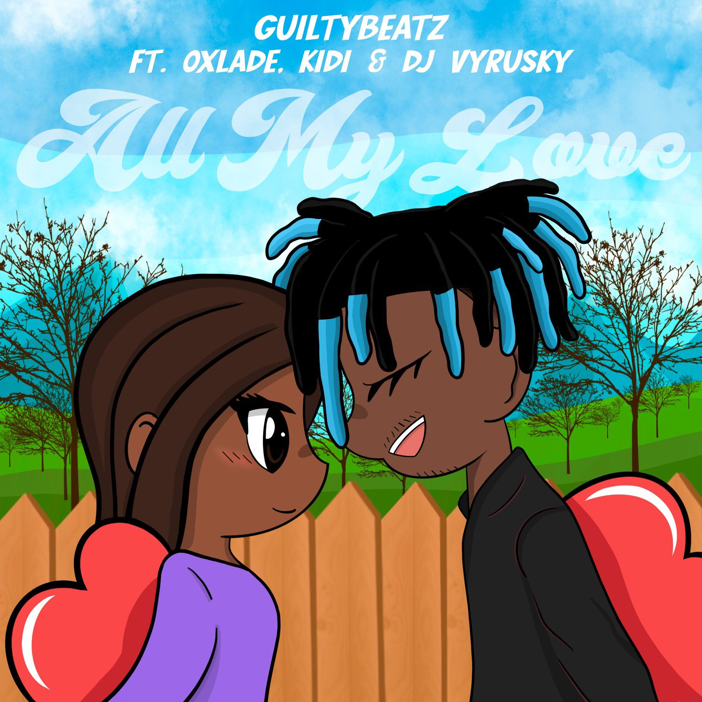 GuiltyBeatz - All My Love Ft Oxlade x KiDi & DJ Vyrusky
