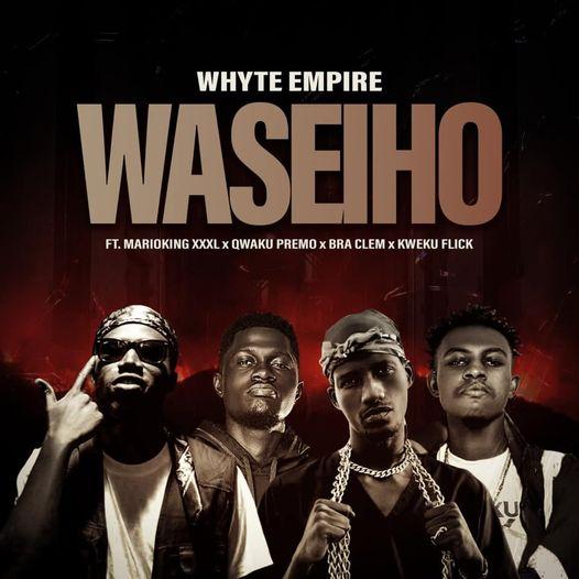 Whyte Empire - Waseiho Ft. Kweku Flick x Qweku Premo x Marioking XXXL x Bra Clem