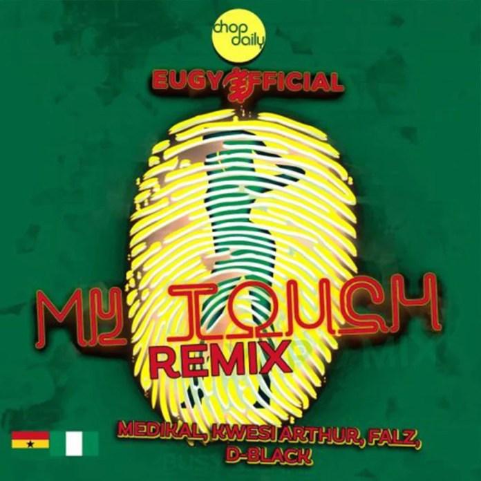 Eugy ft Chop Daily Falz Medikal D Black Kwesi Arthur My Touch Remixwww Ghnewslive 1