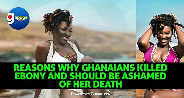 Enough: 10 Reasons Why Ghanaians Killed Ebony Reigns And Should Be Ashamed Of Her Death