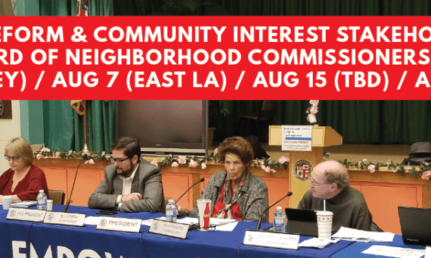 Discuss NC Reform & Community Interest Stakeholders with the Board of Neighborhood Commissioners: July 23 (Valley) / Aug 7 (East LA) / Aug 15 (location TBD) / Aug 20 (DTLA)