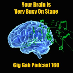 Your Brain is Very Busy on Stage – Gig Gab Podcast 160