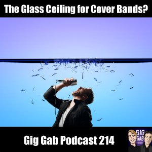 The Glass Ceiling for Cover Bands? –Gig Gab Podcast 214