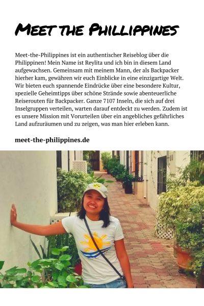 Meet-the-Philippines ist ein authentischer Reiseblog über die Philippinen! Mein Name ist Reylita und ich bin in diesem Land aufgewachsen. Gemeinsam mit meinem Mann, welcher als Backpacker hierher kam, gewähren wir euch Einblicke in eine einzigartige Welt. Was ihr bei uns findet, sind spannende Eindrücke über eine besondere Kultur, spezielle Geheimtipps über schöne Strände sowie abenteuerliche Reiserouten für Backpacker. Ganze 7107 Inseln, die sich auf drei Inselgruppen verteilen, warten darauf bereist und entdeckt zu werden. Zudem ist es unsere Mission mit Vorurteilen über ein angebliches gefährliches Land aufzuräumen und zu zeigen, was man hier erleben kann. Es kommen immer neue Berichte über weitere Orte dazu, welche wir täglich mit tollen Fotos dokumentieren.
