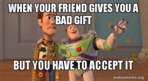 That awkward moment when someone gives you a gift you hate and you have to pretend you love it.