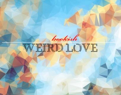 Bookish Reads on Weird Love