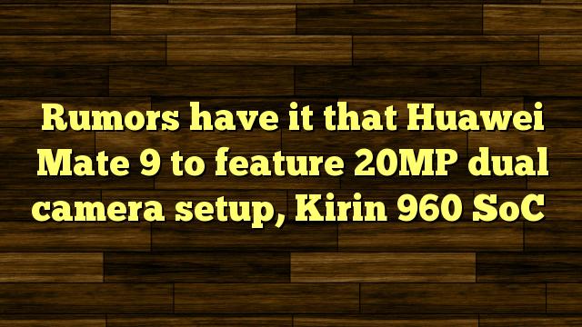 Rumors have it that Huawei Mate 9 to feature 20MP dual camera setup, Kirin 960 SoC