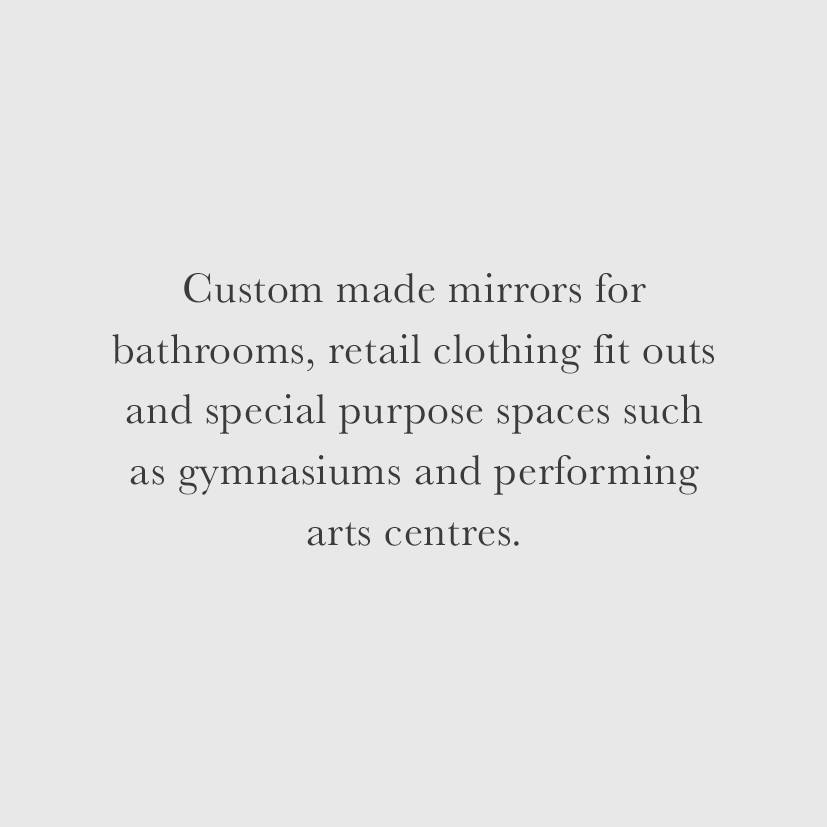Custom made mirrors for bathrooms, retail clothing fit outs and special purpose spaces such as gymnasiums and performing arts centres.