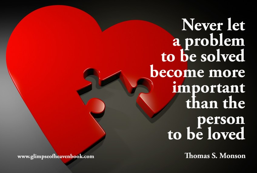 Never let a problem to be solved become more important than the person to be loved. Thomas S. Monson