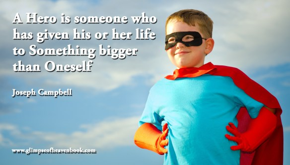 A Hero is someone who has given his or her life to Something bigger than Oneself Joseph Campbell