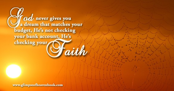 God never gives you a dream that matches your budget, He's not checking your bank account, He's checking your faith