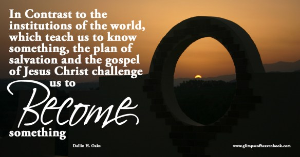 In Contrast to the  institutions of the world, which teach us to know  something, the plan of  salvation and the gospel  of Jesus Christ challenge us to become someone   Dallin H. Oaks